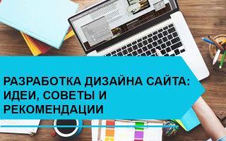 Разработка дизайна сайта: идеи, советы и рекомендации